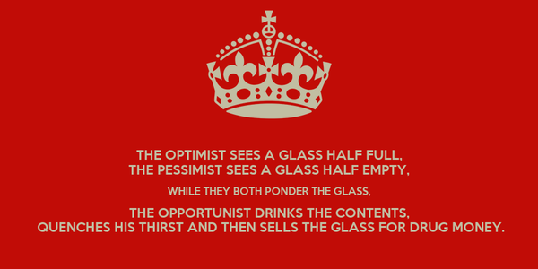 THE OPTIMIST SEES A GLASS HALF FULL, THE PESSIMIST SEES A GLASS HALF EMPTY, WHILE THEY BOTH PONDER THE GLASS, THE OPPORTUNIST DRINKS THE CONTENTS,  QUENCHES HIS THIRST AND THEN SELLS THE GLASS FOR DRUG MONEY.