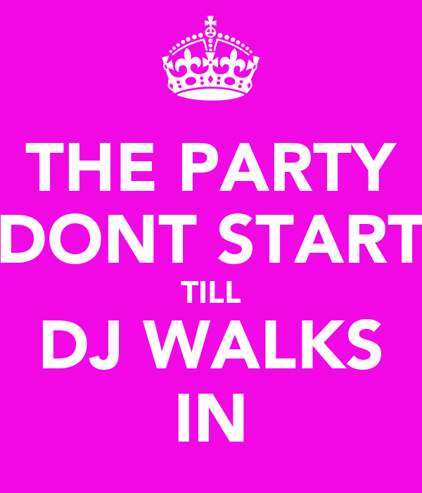 THE PARTY DONT START TILL DJ WALKS IN