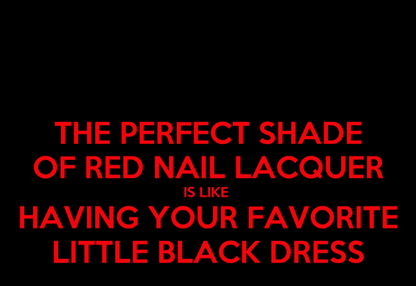 THE PERFECT SHADE OF RED NAIL LACQUER IS LIKE  HAVING YOUR FAVORITE LITTLE BLACK DRESS