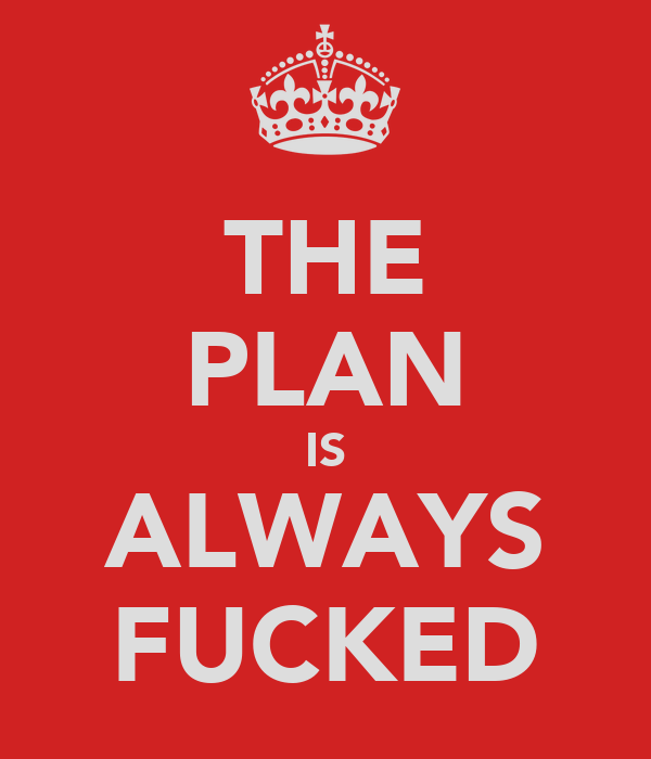 THE PLAN IS ALWAYS FUCKED