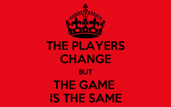 THE PLAYERS CHANGE BUT THE GAME  IS THE SAME
