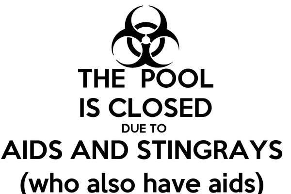 THE  POOL IS CLOSED DUE TO  AIDS AND STINGRAYS  (who also have aids)