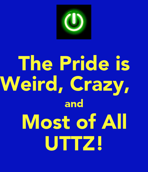 The Pride is Weird, Crazy,    and Most of All UTTZ!