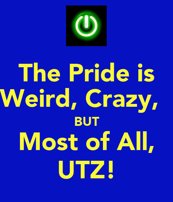 The Pride is Weird, Crazy,   BUT Most of All, UTZ!
