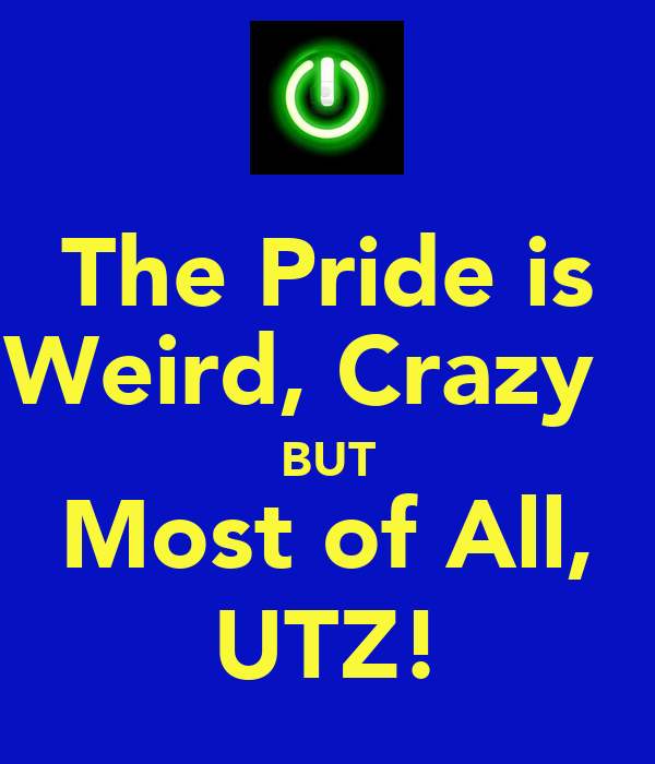 The Pride is Weird, Crazy   BUT Most of All, UTZ!