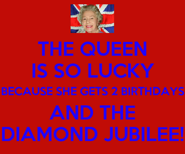 THE QUEEN IS SO LUCKY BECAUSE SHE GETS 2 BIRTHDAYS AND THE DIAMOND JUBILEE!