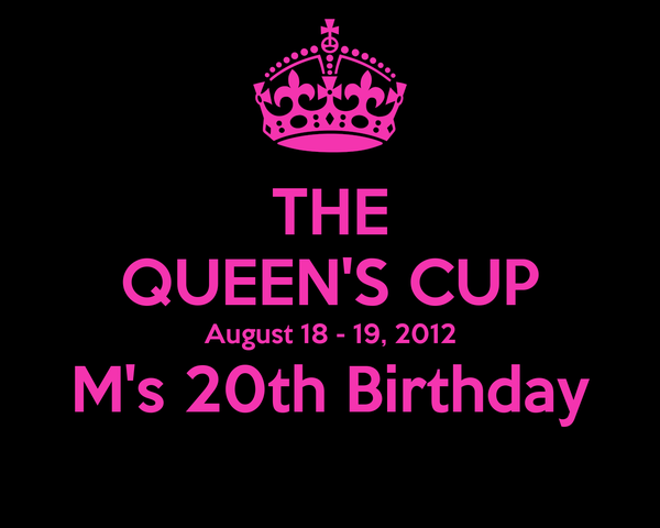 THE QUEEN'S CUP August 18 - 19, 2012 M's 20th Birthday