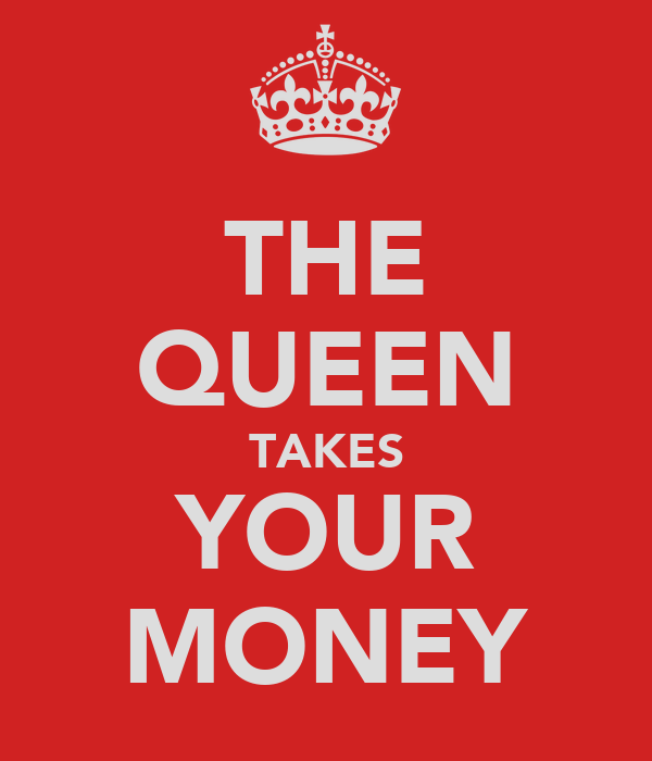 THE QUEEN TAKES YOUR MONEY