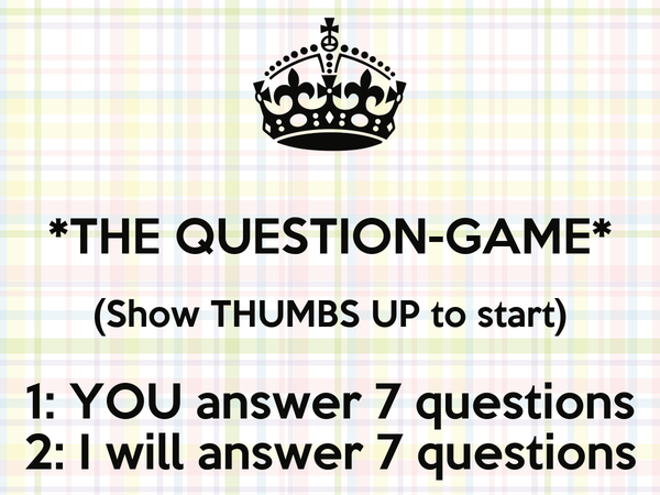 *THE QUESTION-GAME* (Show THUMBS UP to start) 1: YOU answer 7 questions 2: I will answer 7 questions