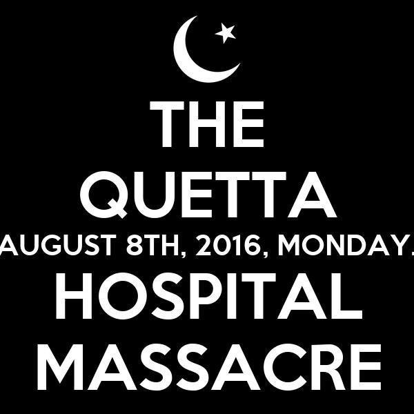 THE QUETTA AUGUST 8TH, 2016, MONDAY. HOSPITAL MASSACRE