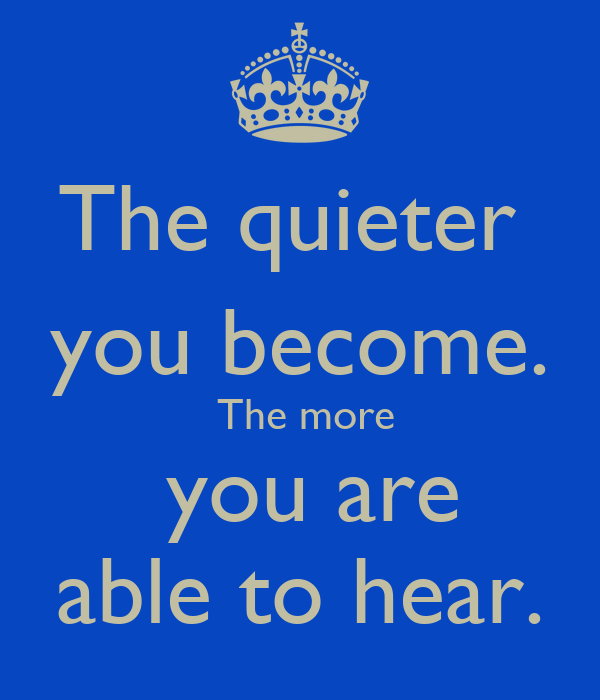 The quieter  you become.  The more  you are able to hear.