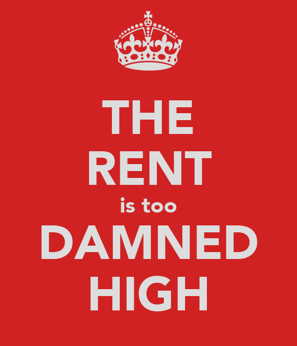 THE RENT is too DAMNED HIGH