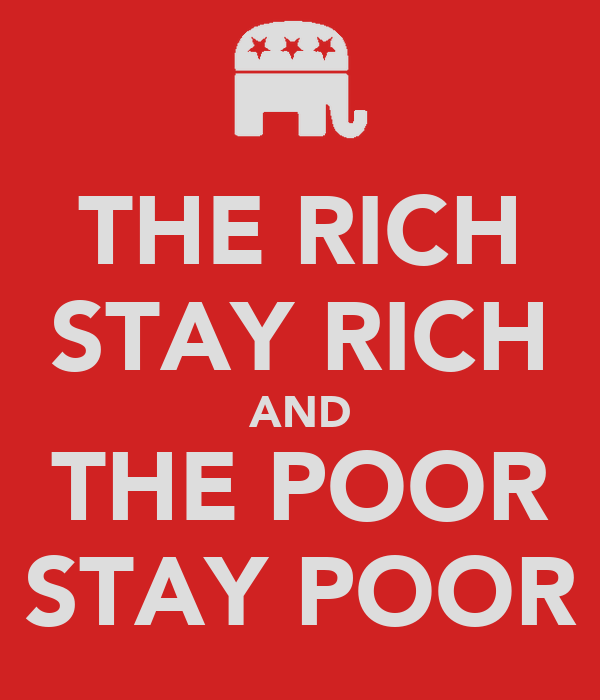 THE RICH STAY RICH AND THE POOR STAY POOR