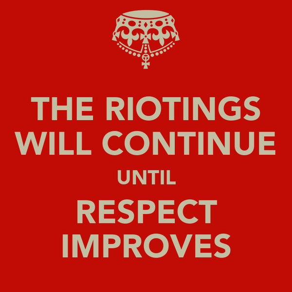 THE RIOTINGS WILL CONTINUE UNTIL RESPECT IMPROVES