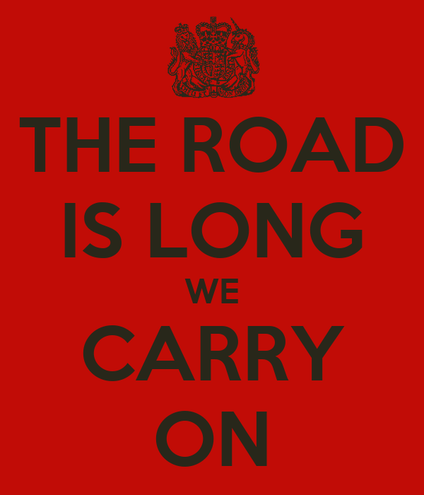THE ROAD IS LONG WE CARRY ON