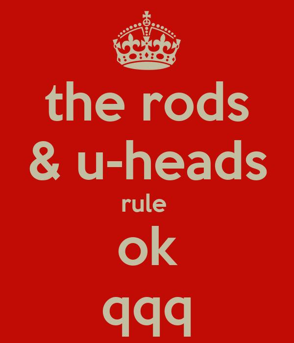 the rods & u-heads rule  ok qqq