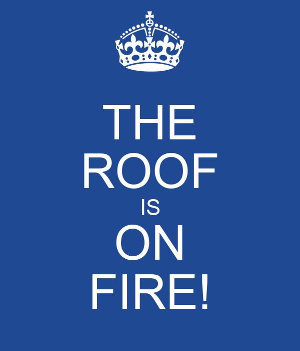 THE ROOF IS ON FIRE!