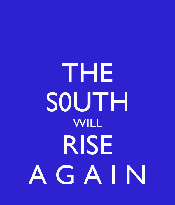 THE S0UTH WILL RISE A G A I N