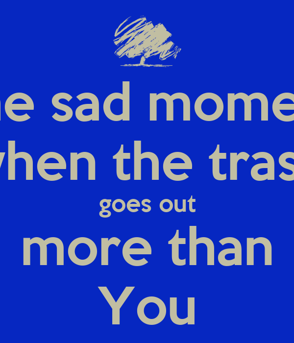 The sad moment when the trash goes out more than You