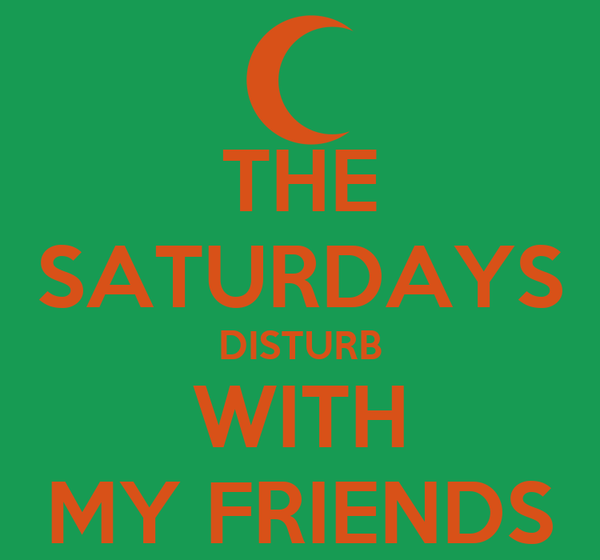 THE SATURDAYS DISTURB WITH MY FRIENDS