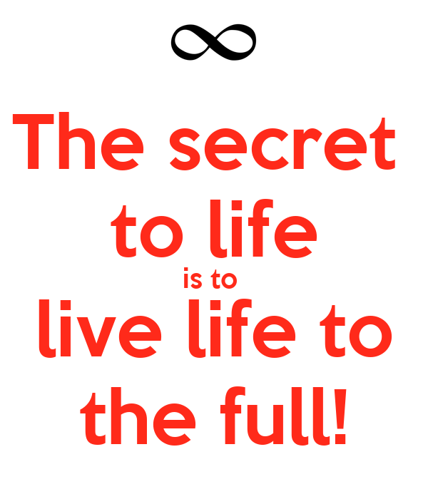 The secret  to life is to  live life to the full!