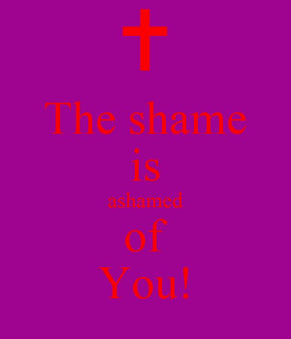 The shame is ashamed of You!