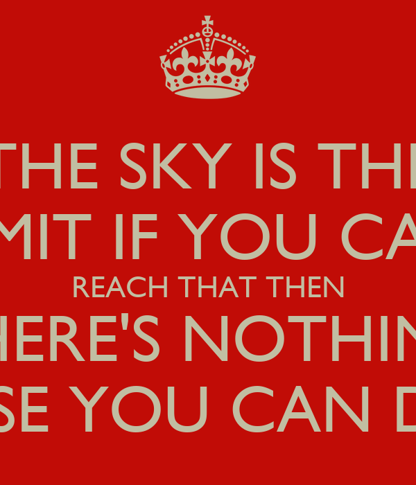 THE SKY IS THE LIMIT IF YOU CAN REACH THAT THEN THERE'S NOTHING ELSE YOU CAN DO