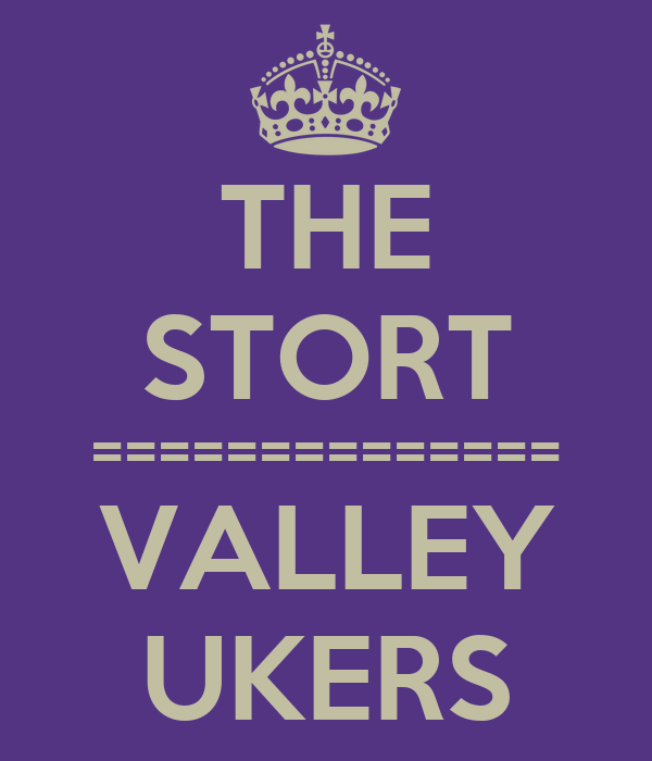 THE STORT ============== VALLEY UKERS