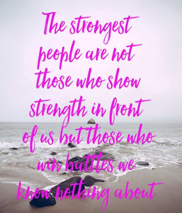 The strongest people are not those who show strength in front of us but those who win battles we  know nothing about