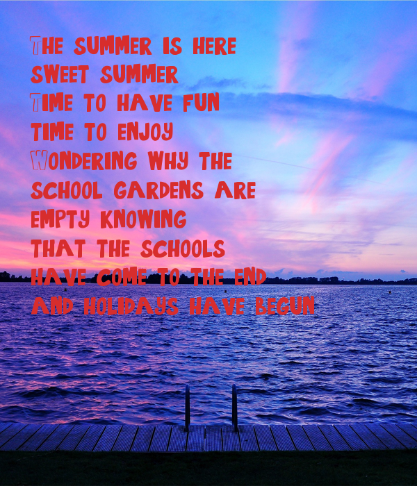 The summer is here sweet summer Time to have fun, time to enjoy Wondering why the school gardens are  empty, knowing  that the schools  have come to the end and holidays have begun.