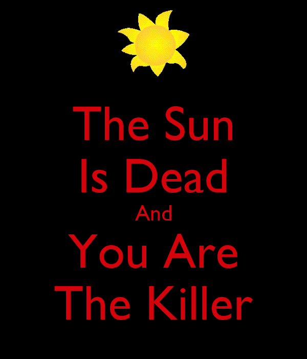The Sun Is Dead And You Are The Killer