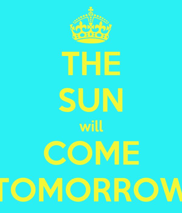 THE SUN will COME TOMORROW