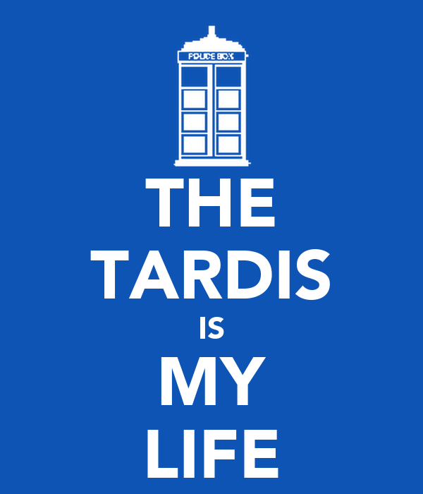 THE TARDIS IS MY LIFE