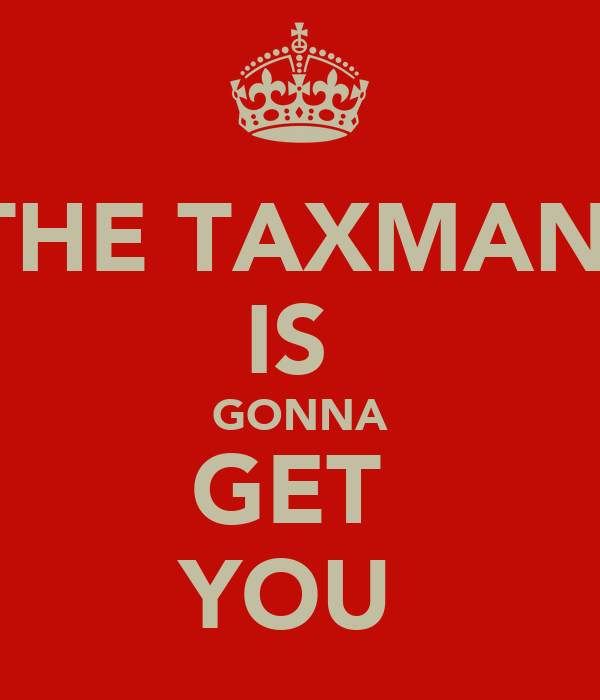 THE TAXMAN  IS  GONNA GET  YOU