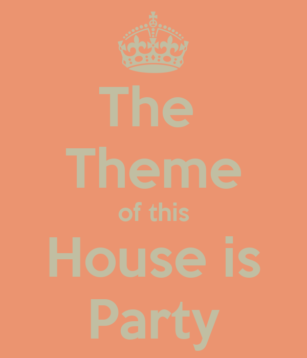 The  Theme of this House is Party