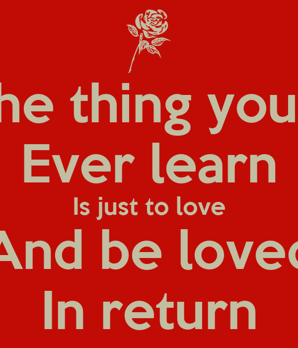 The thing you'll Ever learn Is just to love And be loved In return