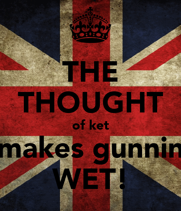 THE THOUGHT of ket makes gunnin WET!
