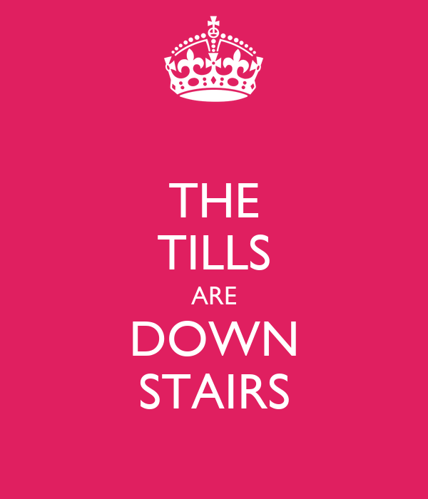 THE TILLS ARE DOWN STAIRS