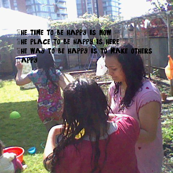 The time to be happy is now, The place to be happy is here, The way to be happy is to make others  Happy.