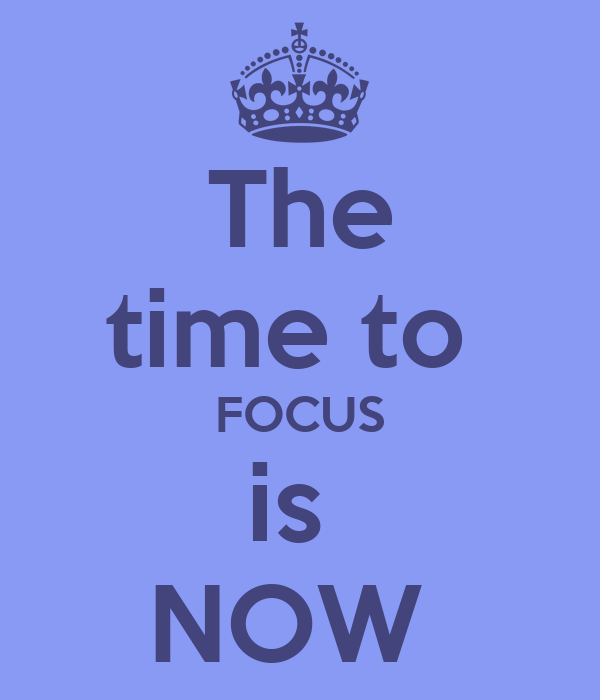 The time to  FOCUS is  NOW