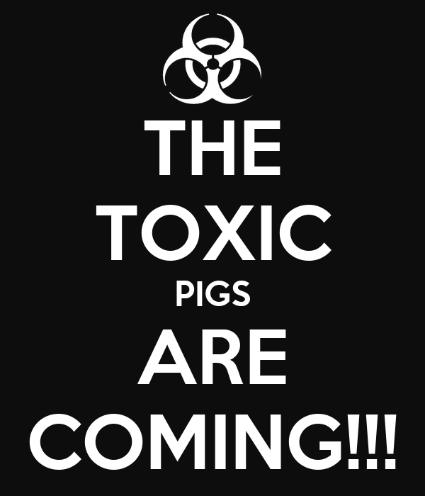THE TOXIC PIGS ARE COMING!!!