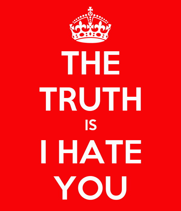 THE TRUTH IS I HATE YOU