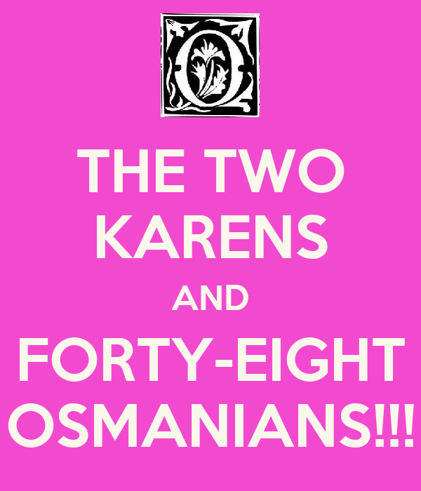 THE TWO KARENS AND FORTY-EIGHT OSMANIANS!!!