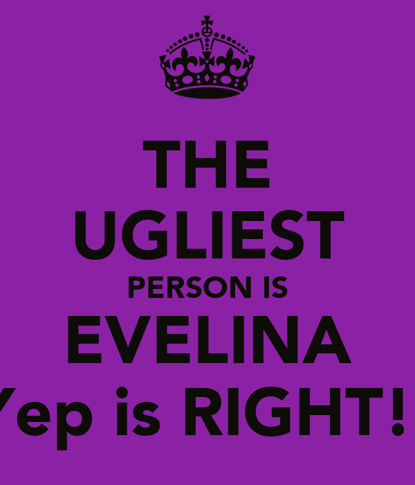 THE UGLIEST PERSON IS EVELINA Yep is RIGHT!!