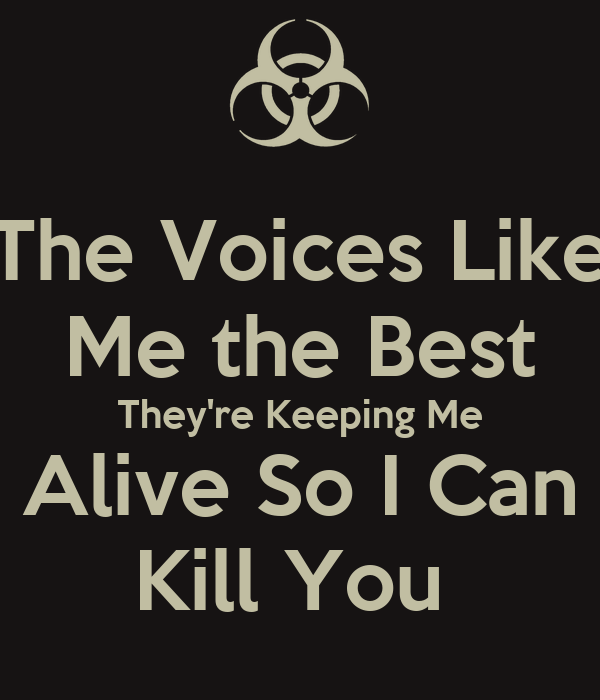The Voices Like Me the Best They're Keeping Me Alive So I Can Kill You