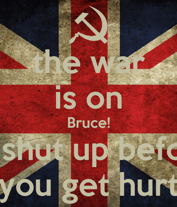 the war is on Bruce! so shut up before you get hurt