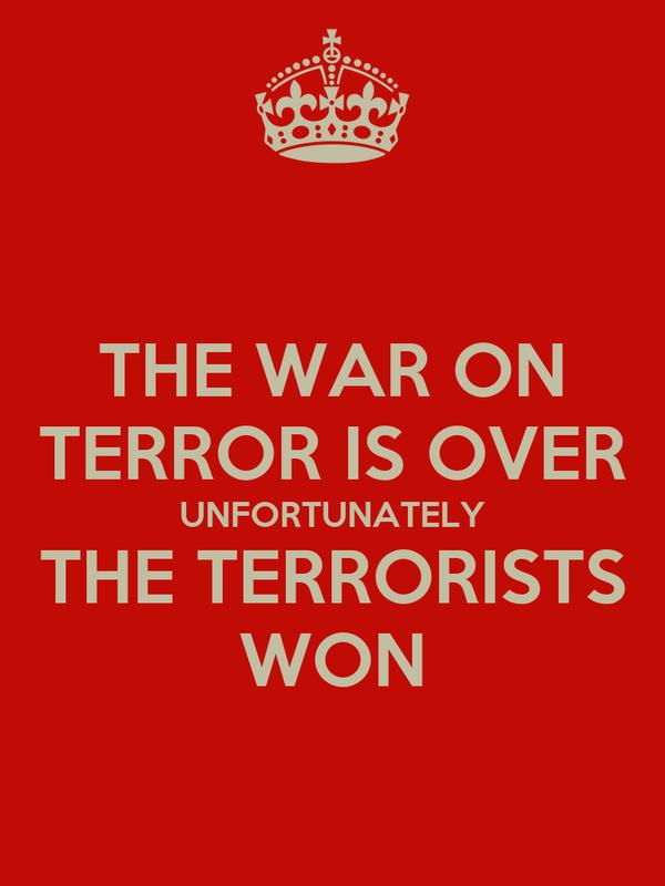 THE WAR ON TERROR IS OVER UNFORTUNATELY THE TERRORISTS WON