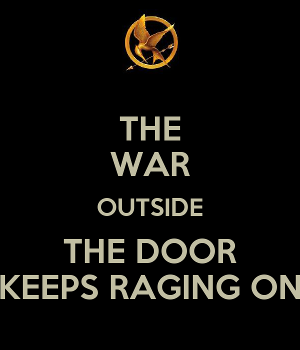 THE WAR OUTSIDE THE DOOR KEEPS RAGING ON