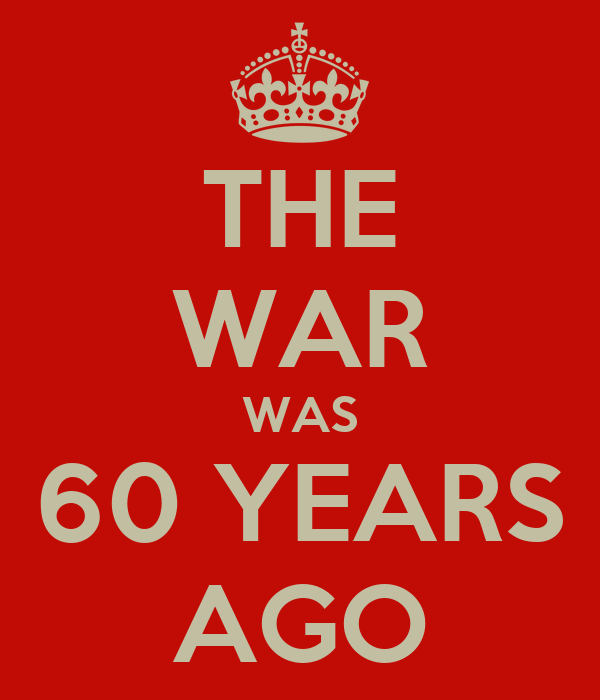 THE WAR WAS 60 YEARS AGO