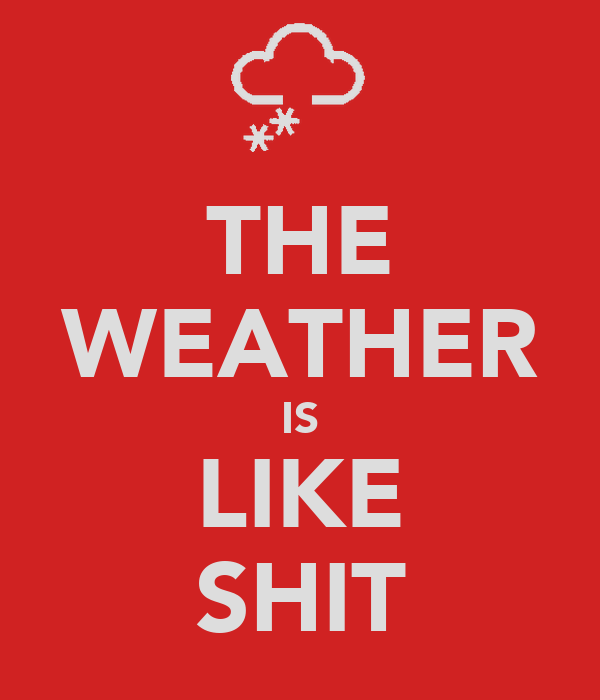 THE WEATHER IS LIKE SHIT